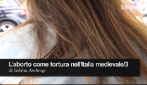 """Aborto, ancora """"orrore obiettori"""" al Sandro Pertini di Roma   L'aborto come tortura nell'Italia medievale/3"""