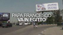 """La visita di Papa Francesco in Egitto: """"Papa della pace"""""""