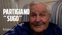 """Partigiano Sugo: """"Non volevamo solo liberare l'Italia dal fascismo, sognavamo una società Umana"""""""