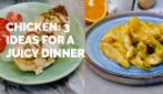 3 chicken ideas for a juicy dinner!
